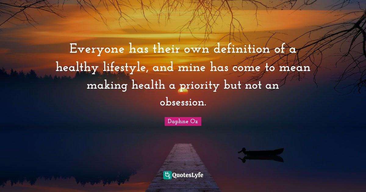 Daphne Oz Quotes: Everyone has their own definition of a healthy lifestyle, and mine has come to mean making health a priority but not an obsession.