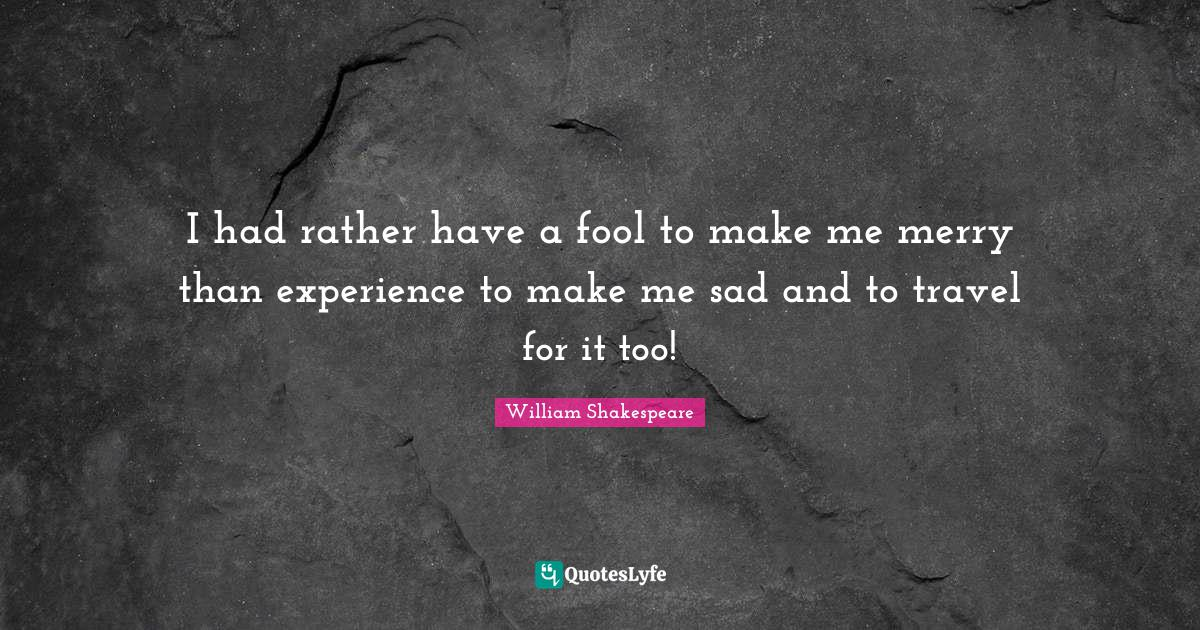 William Shakespeare Quotes: I had rather have a fool to make me merry than experience to make me sad and to travel for it too!
