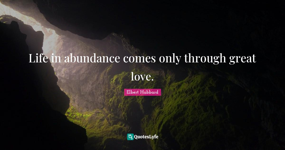 Elbert Hubbard Quotes: Life in abundance comes only through great love.