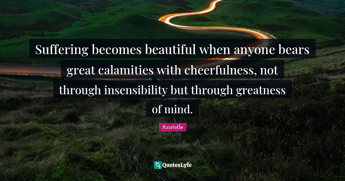 Aristotle Quotes: Suffering becomes beautiful when anyone bears great calamities with cheerfulness, not through insensibility but through greatness of mind.