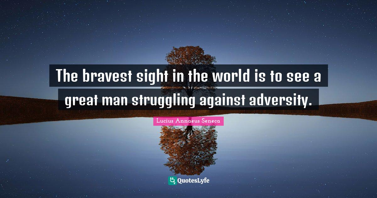 Lucius Annaeus Seneca Quotes: The bravest sight in the world is to see a great man struggling against adversity.