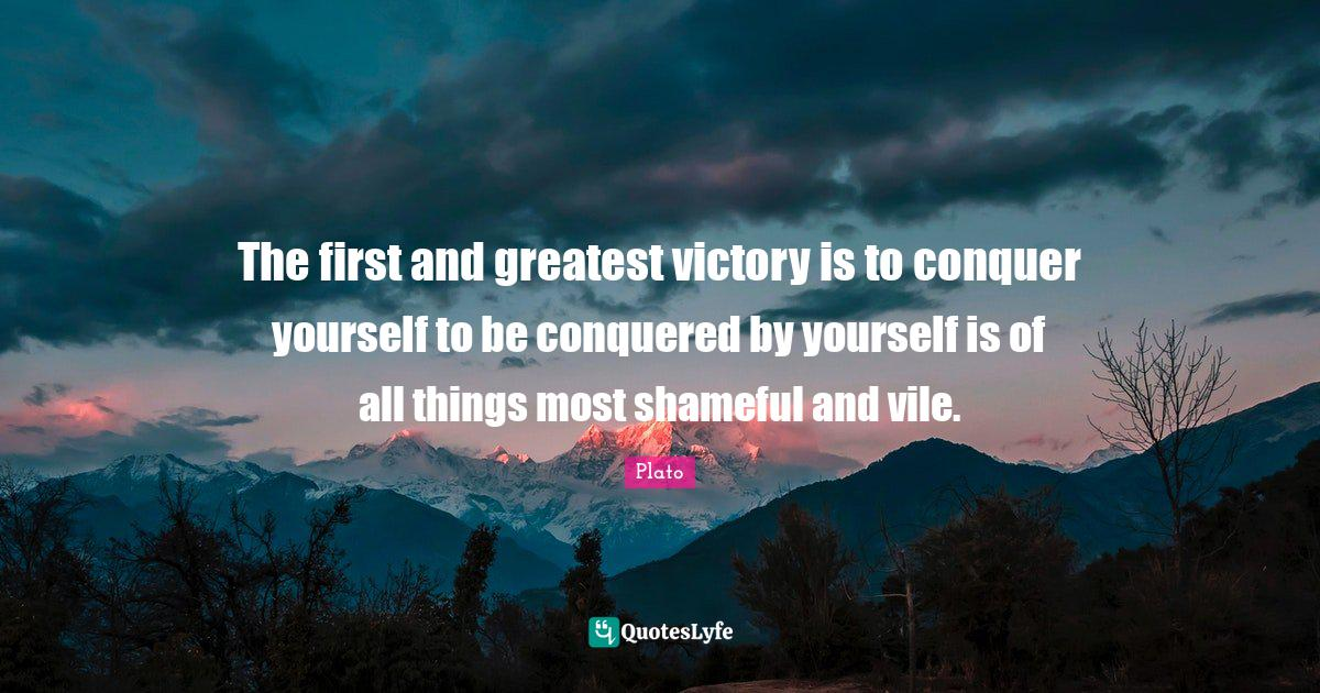 Plato Quotes: The first and greatest victory is to conquer yourself to be conquered by yourself is of all things most shameful and vile.