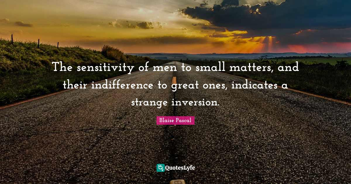 Blaise Pascal Quotes: The sensitivity of men to small matters, and their indifference to great ones, indicates a strange inversion.