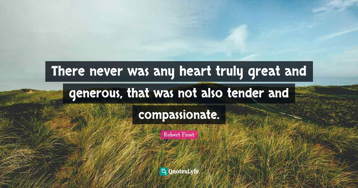 Robert Frost Quotes: There never was any heart truly great and generous, that was not also tender and compassionate.