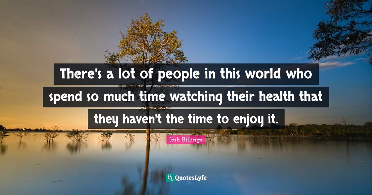 Josh Billings Quotes: There's a lot of people in this world who spend so much time watching their health that they haven't the time to enjoy it.