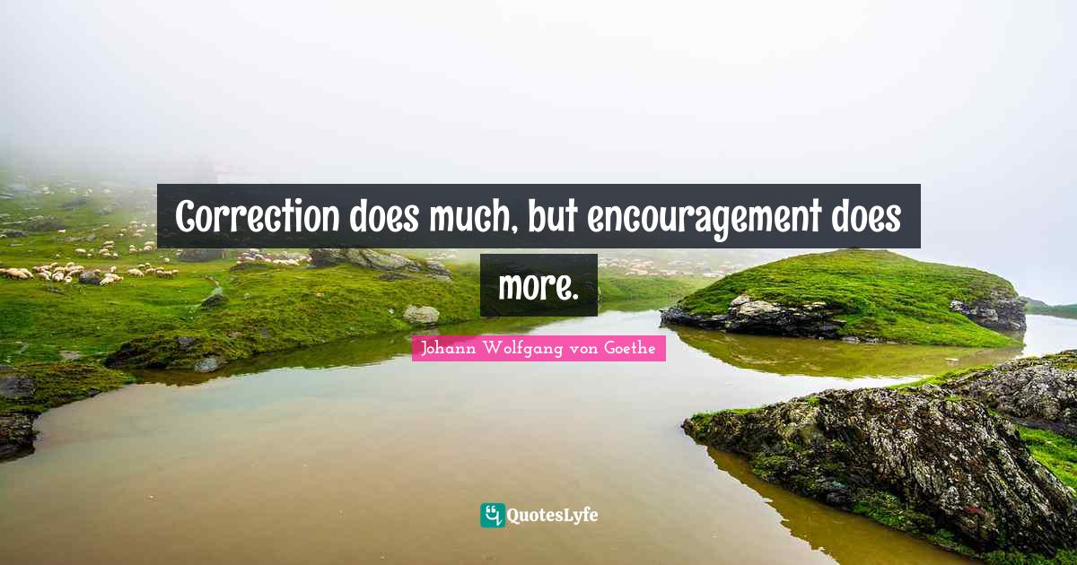 Johann Wolfgang von Goethe Quotes: Correction does much, but encouragement does more.