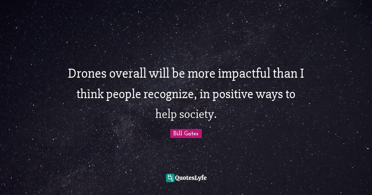 Bill Gates Quotes: Drones overall will be more impactful than I think people recognize, in positive ways to help society.