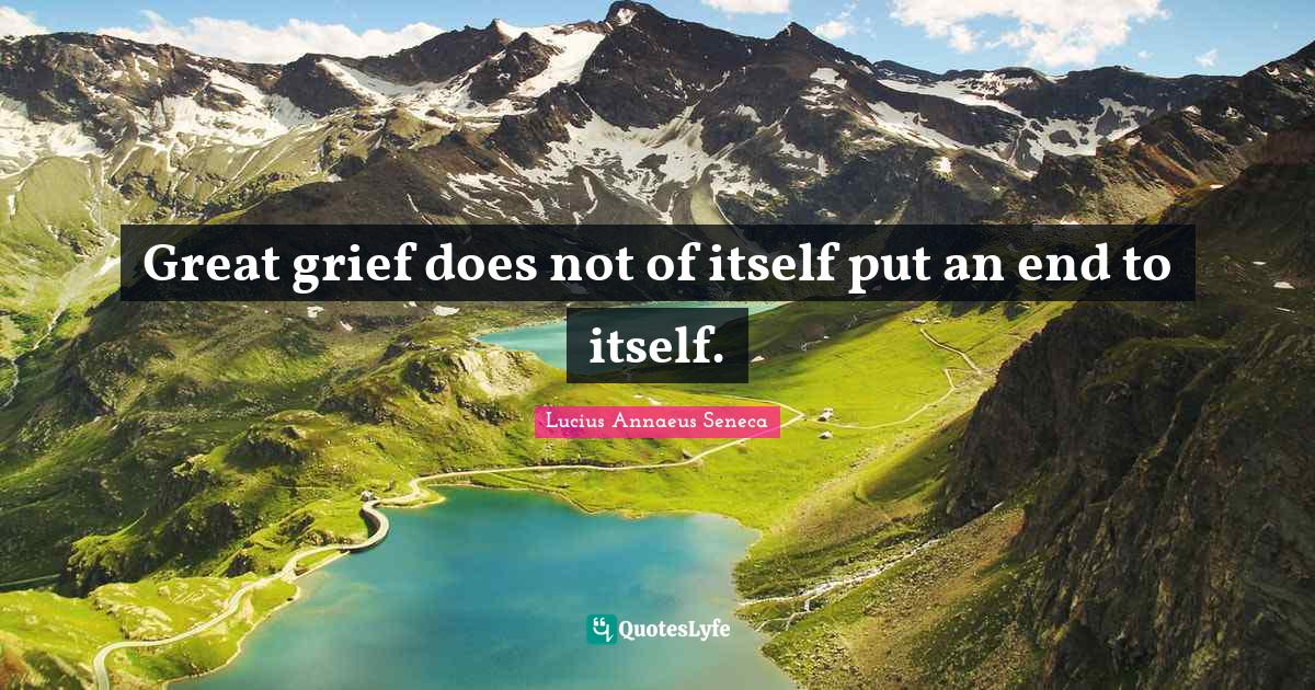 Lucius Annaeus Seneca Quotes: Great grief does not of itself put an end to itself.