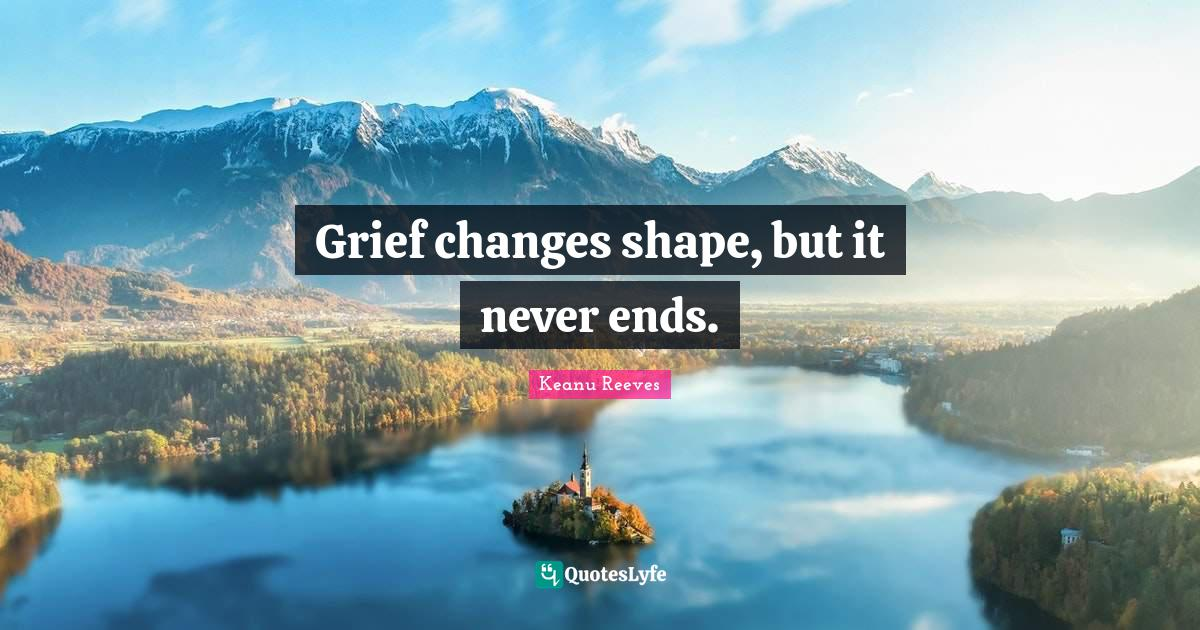 Keanu Reeves Quotes: Grief changes shape, but it never ends.