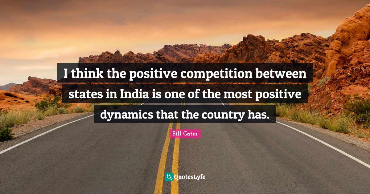 Bill Gates Quotes: I think the positive competition between states in India is one of the most positive dynamics that the country has.
