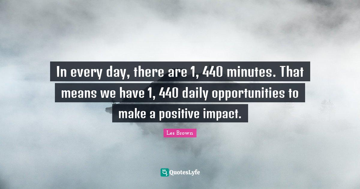 Les Brown Quotes: In every day, there are 1, 440 minutes. That means we have 1, 440 daily opportunities to make a positive impact.