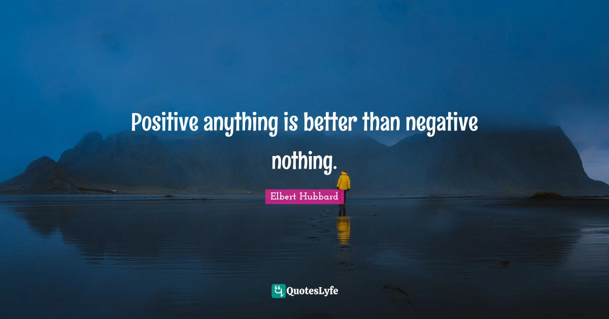 Elbert Hubbard Quotes: Positive anything is better than negative nothing.