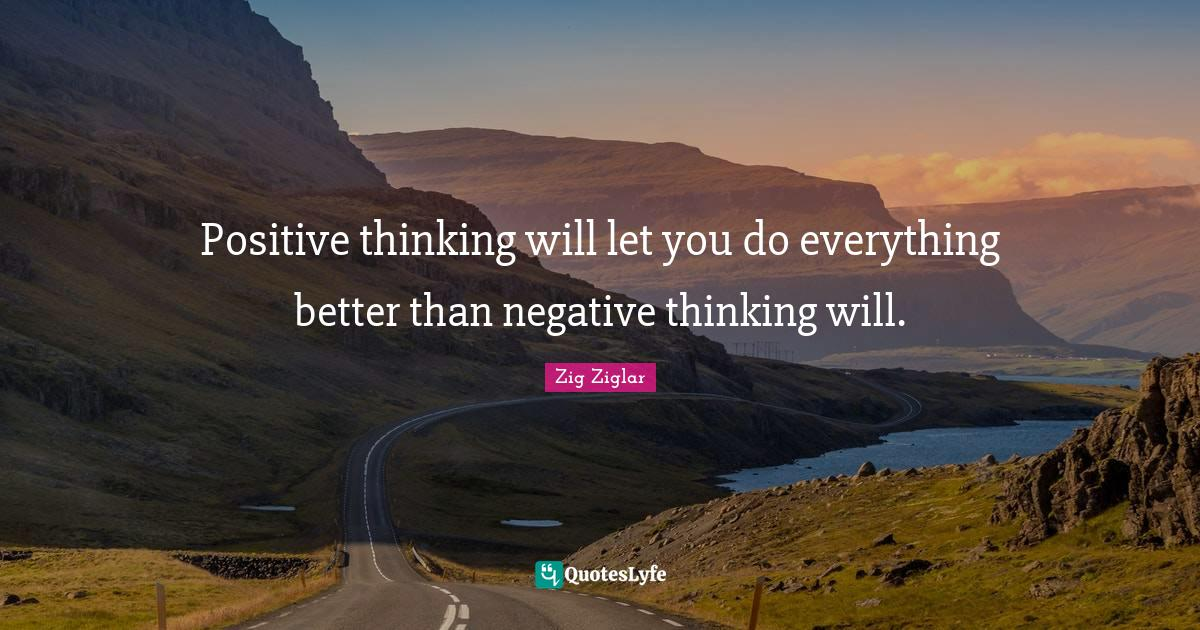 Zig Ziglar Quotes: Positive thinking will let you do everything better than negative thinking will.