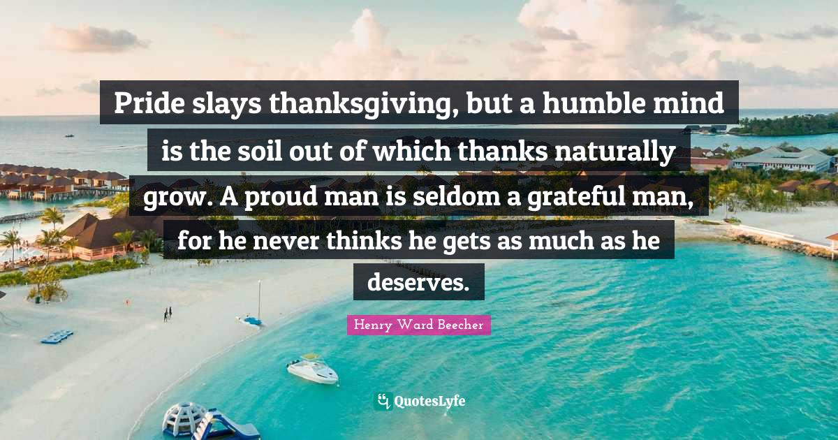 Henry Ward Beecher Quotes: Pride slays thanksgiving, but a humble mind is the soil out of which thanks naturally grow. A proud man is seldom a grateful man, for he never thinks he gets as much as he deserves.