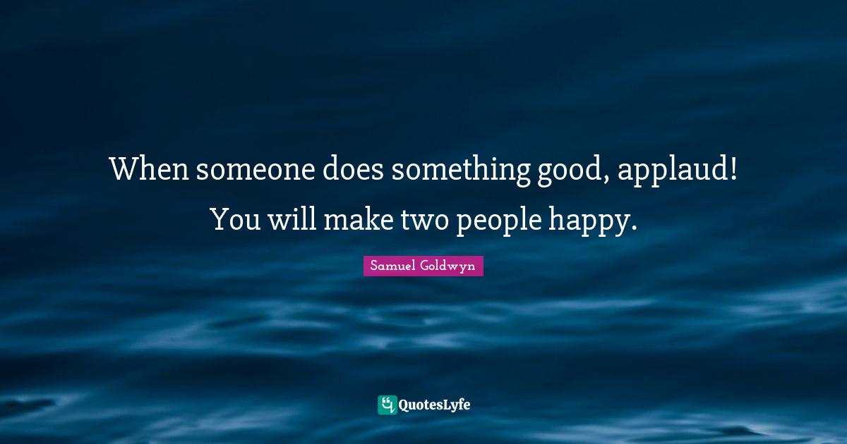 Samuel Goldwyn Quotes: When someone does something good, applaud! You will make two people happy.