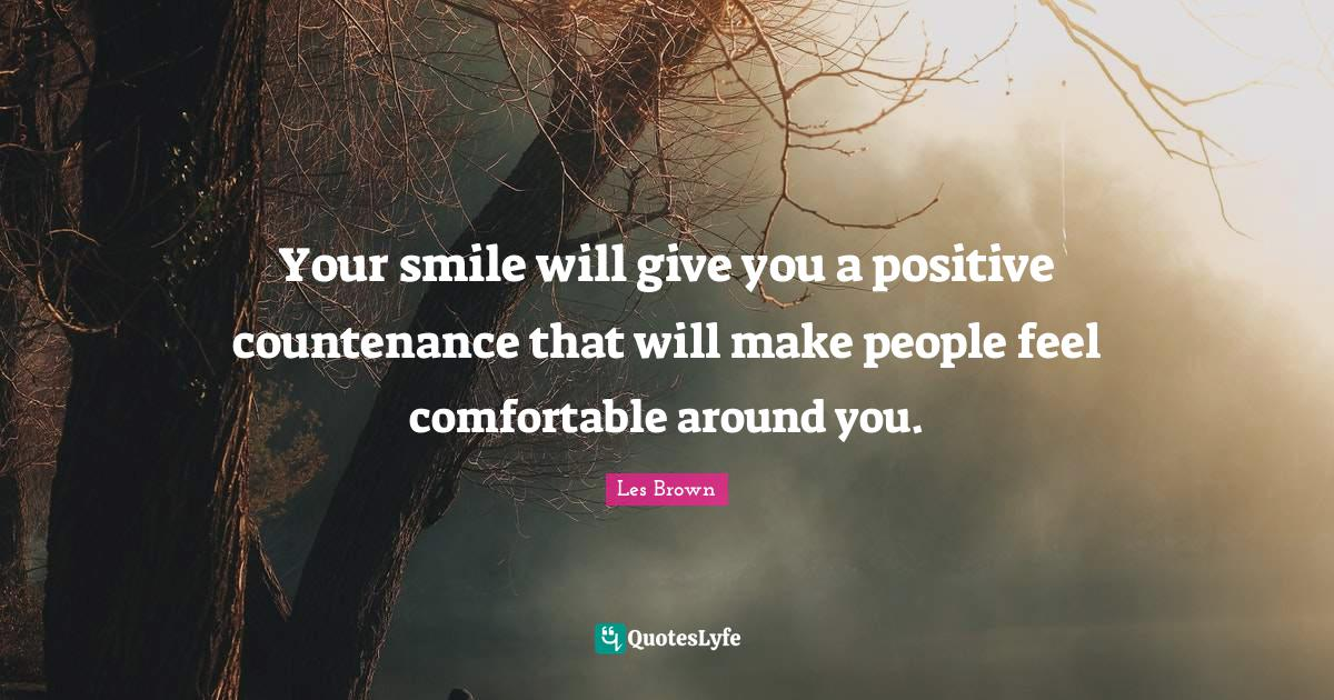 Les Brown Quotes: Your smile will give you a positive countenance that will make people feel comfortable around you.