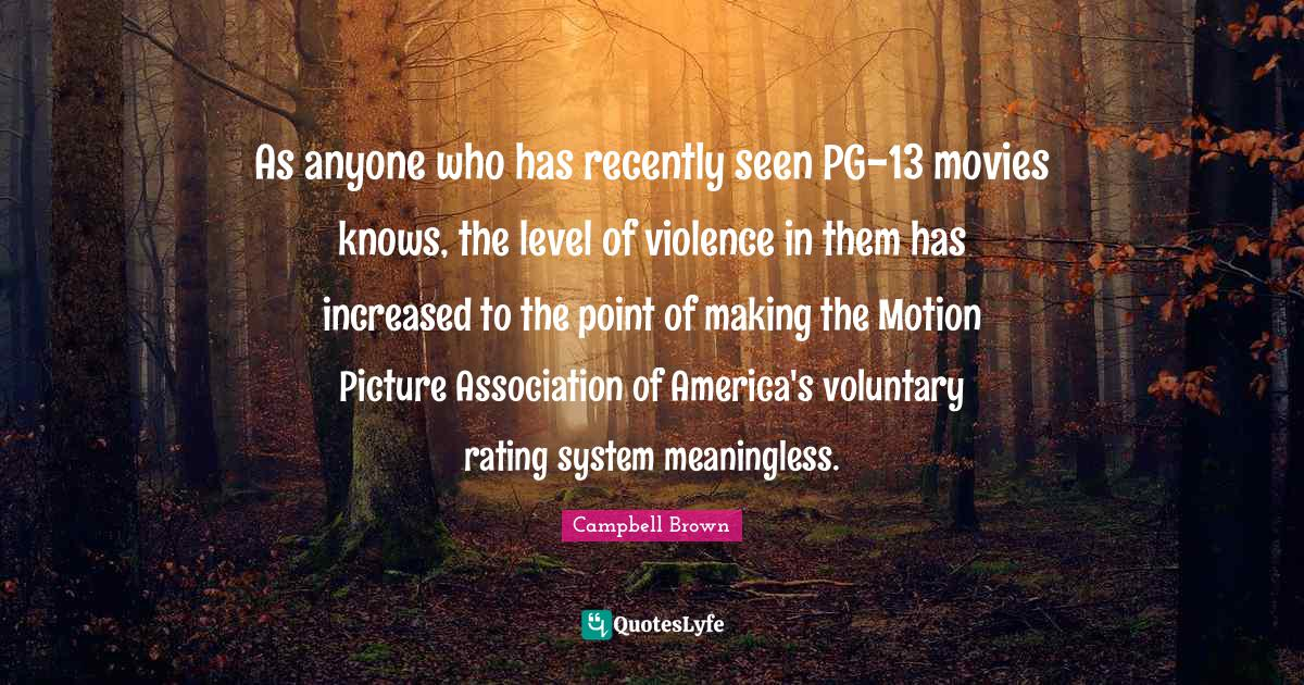 Campbell Brown Quotes: As anyone who has recently seen PG-13 movies knows, the level of violence in them has increased to the point of making the Motion Picture Association of America's voluntary rating system meaningless.
