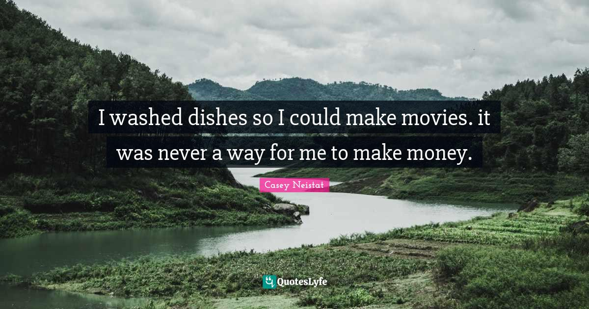 Casey Neistat Quotes: I washed dishes so I could make movies. it was never a way for me to make money.