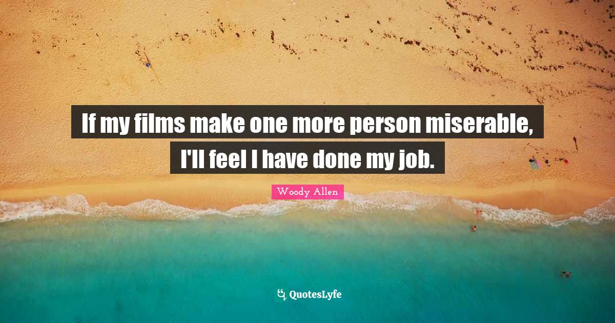 Woody Allen Quotes: If my films make one more person miserable, I'll feel I have done my job.