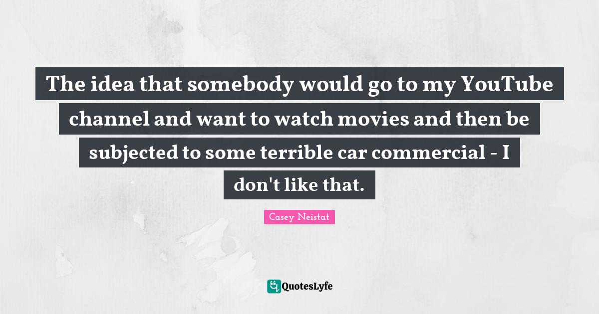 Casey Neistat Quotes: The idea that somebody would go to my YouTube channel and want to watch movies and then be subjected to some terrible car commercial - I don't like that.