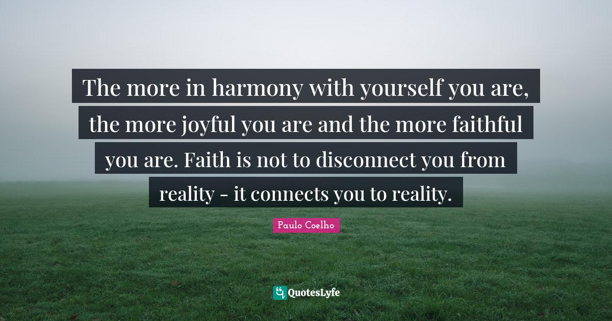 Paulo Coelho Quotes: The more in harmony with yourself you are, the more joyful you are and the more faithful you are. Faith is not to disconnect you from reality - it connects you to reality.