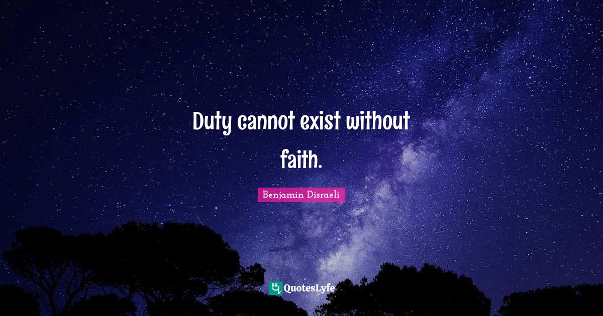 Benjamin Disraeli Quotes: Duty cannot exist without faith.