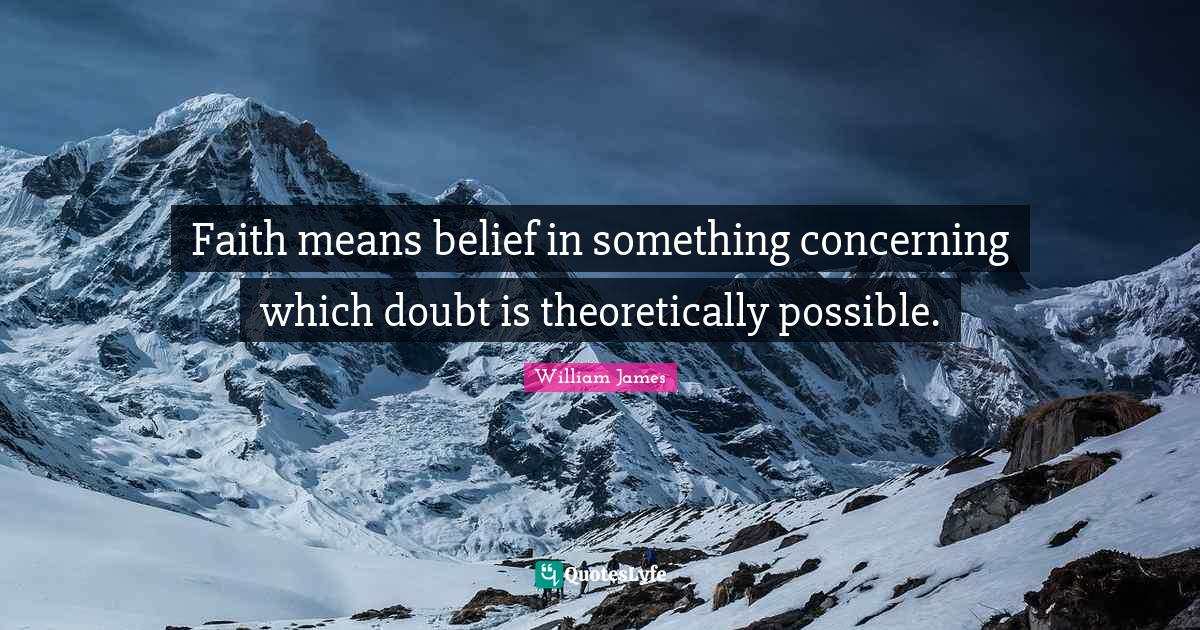 William James Quotes: Faith means belief in something concerning which doubt is theoretically possible.