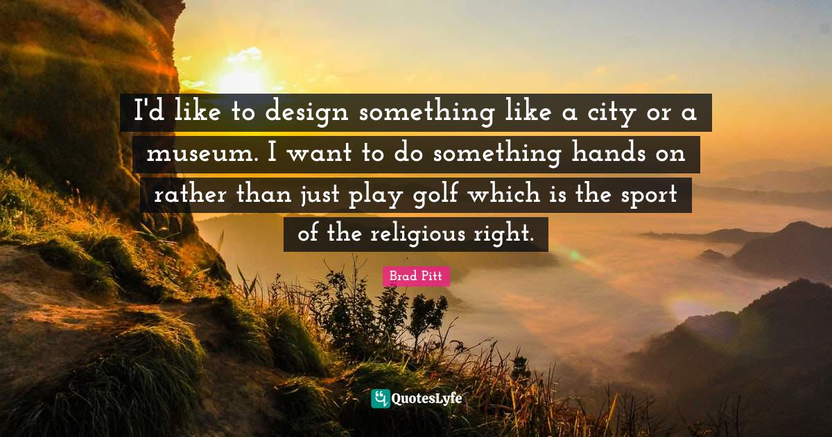 Brad Pitt Quotes: I'd like to design something like a city or a museum. I want to do something hands on rather than just play golf which is the sport of the religious right.