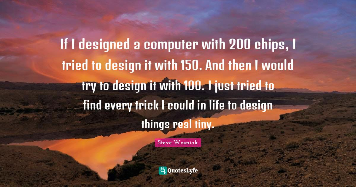 Steve Wozniak Quotes: If I designed a computer with 200 chips, I tried to design it with 150. And then I would try to design it with 100. I just tried to find every trick I could in life to design things real tiny.