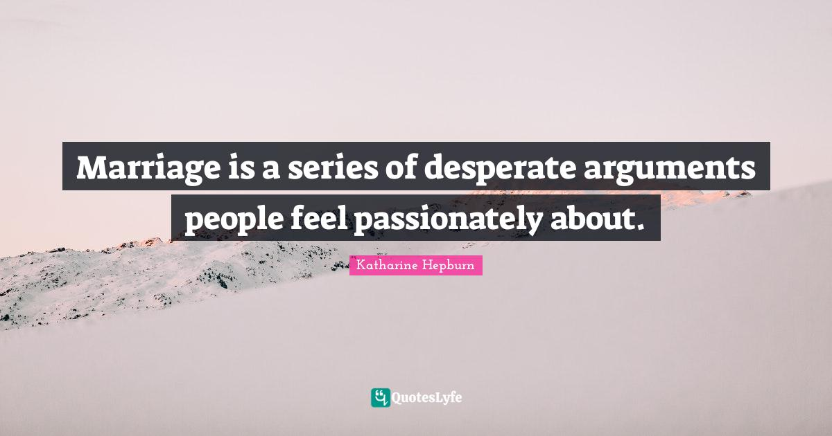 Katharine Hepburn Quotes: Marriage is a series of desperate arguments people feel passionately about.