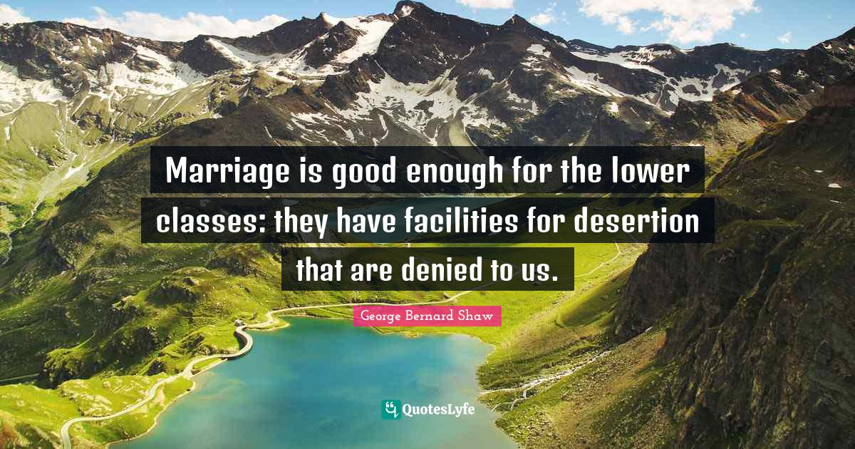 George Bernard Shaw Quotes: Marriage is good enough for the lower classes: they have facilities for desertion that are denied to us.