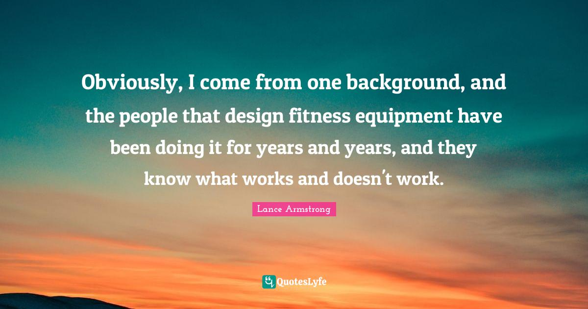Lance Armstrong Quotes: Obviously, I come from one background, and the people that design fitness equipment have been doing it for years and years, and they know what works and doesn't work.
