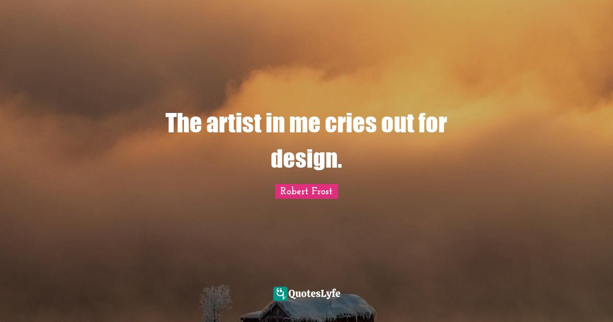 Robert Frost Quotes: The artist in me cries out for design.