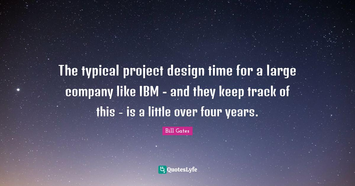 Bill Gates Quotes: The typical project design time for a large company like IBM - and they keep track of this - is a little over four years.