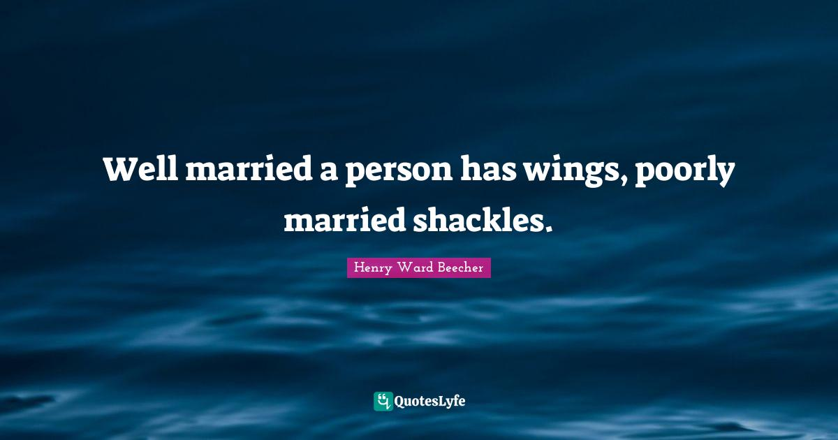 Henry Ward Beecher Quotes: Well married a person has wings, poorly married shackles.