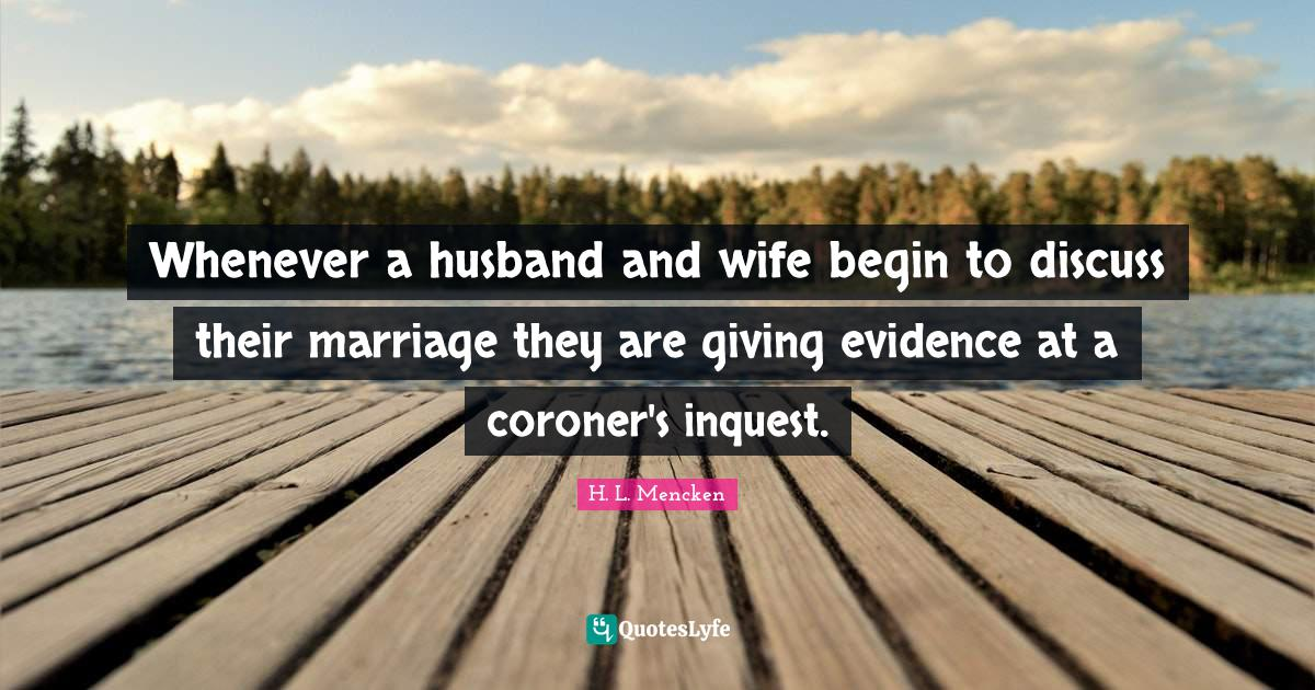H. L. Mencken Quotes: Whenever a husband and wife begin to discuss their marriage they are giving evidence at a coroner's inquest.