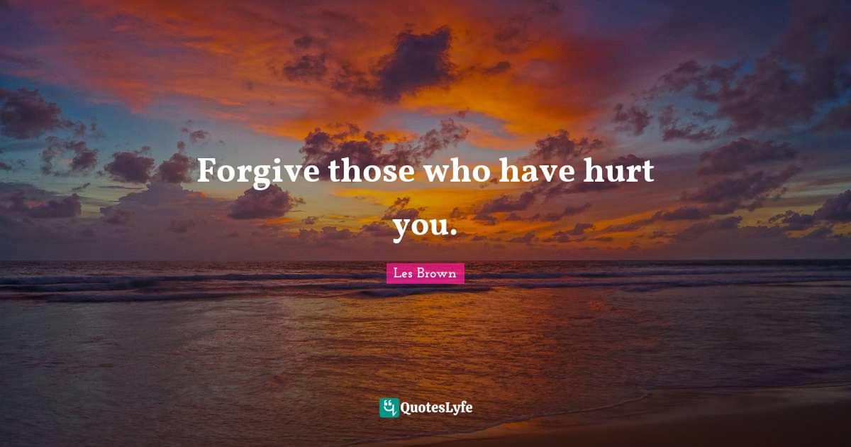 Les Brown Quotes: Forgive those who have hurt you.