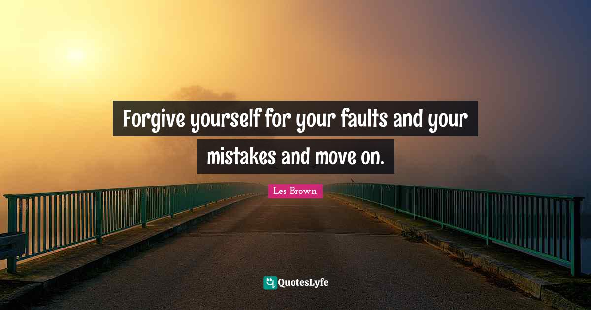 Les Brown Quotes: Forgive yourself for your faults and your mistakes and move on.