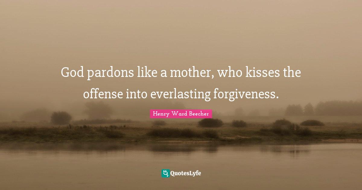 Henry Ward Beecher Quotes: God pardons like a mother, who kisses the offense into everlasting forgiveness.