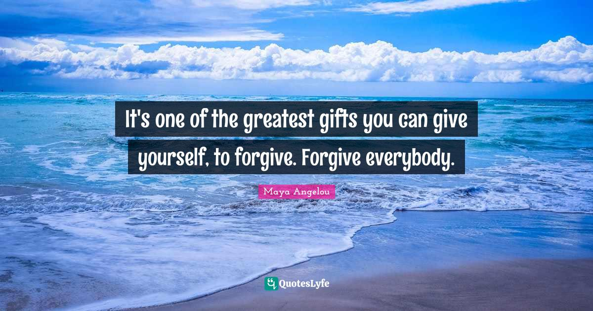 Maya Angelou Quotes: It's one of the greatest gifts you can give yourself, to forgive. Forgive everybody.