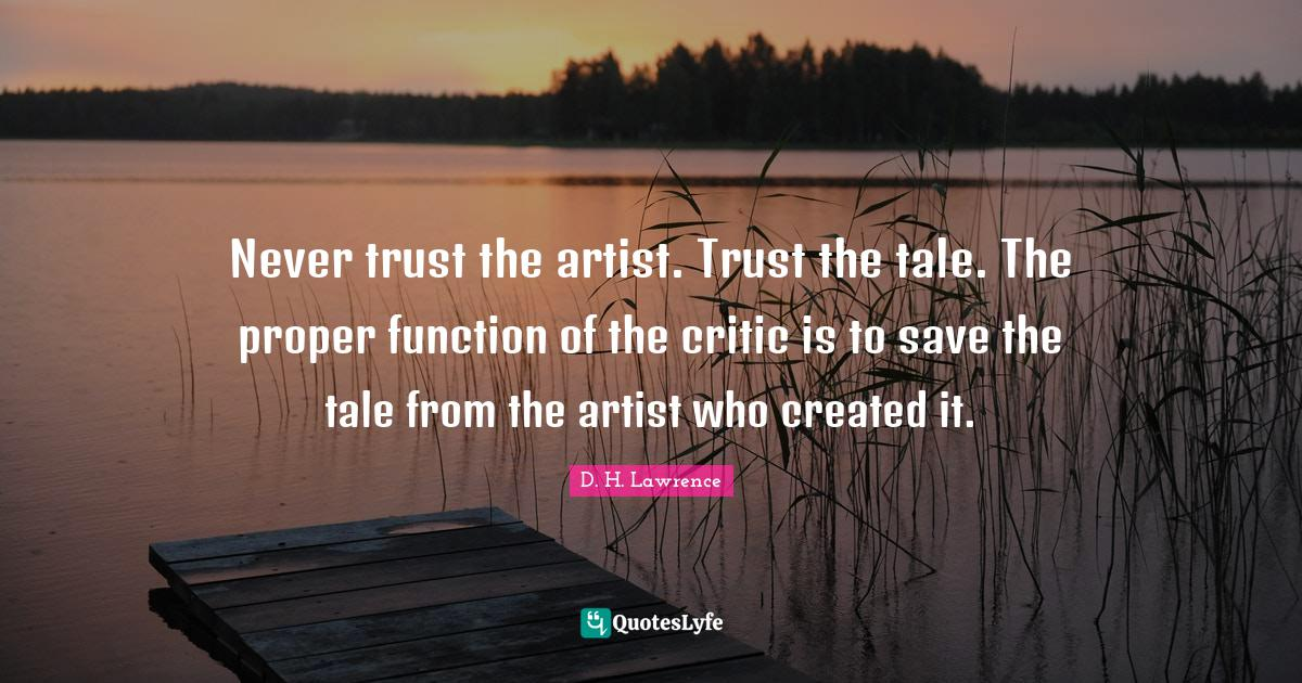 D. H. Lawrence Quotes: Never trust the artist. Trust the tale. The proper function of the critic is to save the tale from the artist who created it.