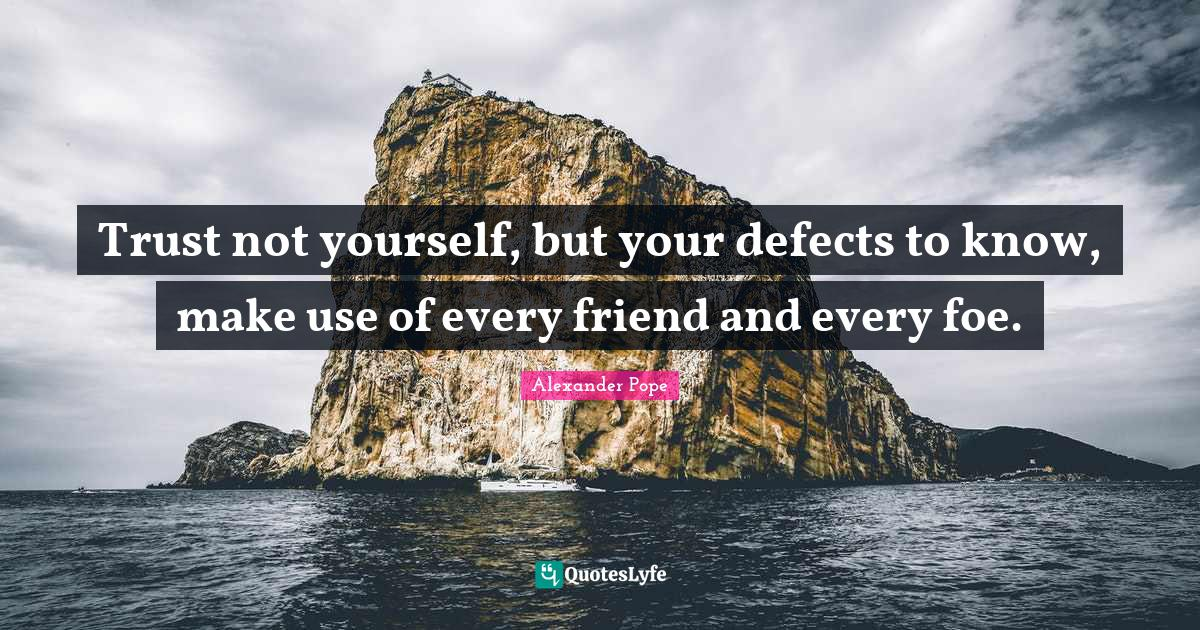 Alexander Pope Quotes: Trust not yourself, but your defects to know, make use of every friend and every foe.