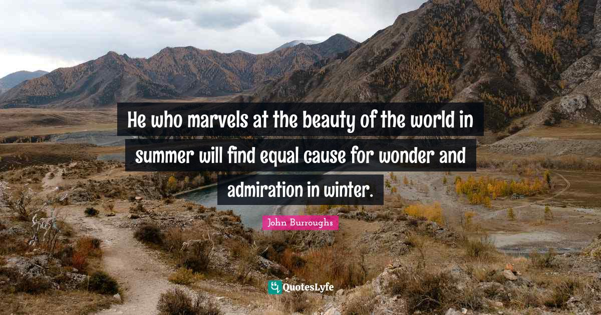 John Burroughs Quotes: He who marvels at the beauty of the world in summer will find equal cause for wonder and admiration in winter.