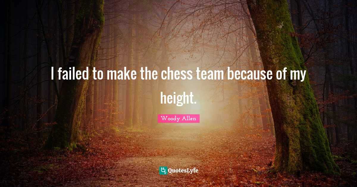 Woody Allen Quotes: I failed to make the chess team because of my height.