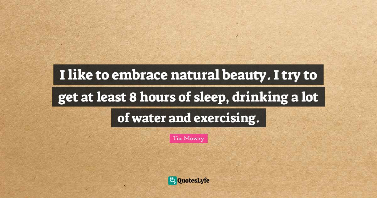 Tia Mowry Quotes: I like to embrace natural beauty. I try to get at least 8 hours of sleep, drinking a lot of water and exercising.