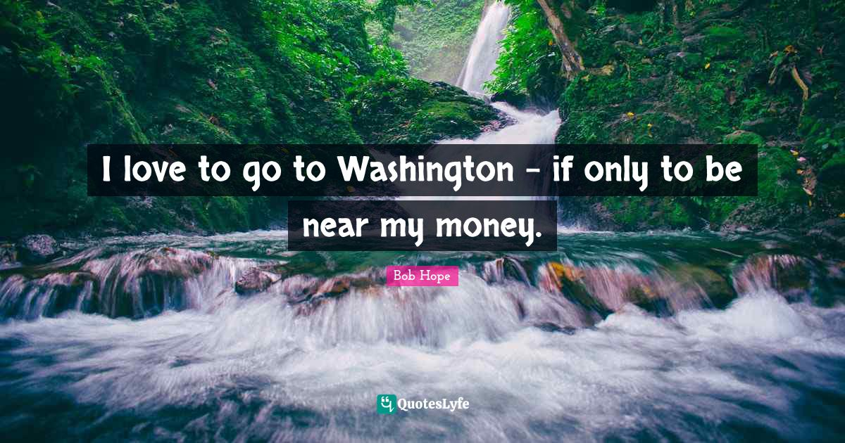 Bob Hope Quotes: I love to go to Washington - if only to be near my money.