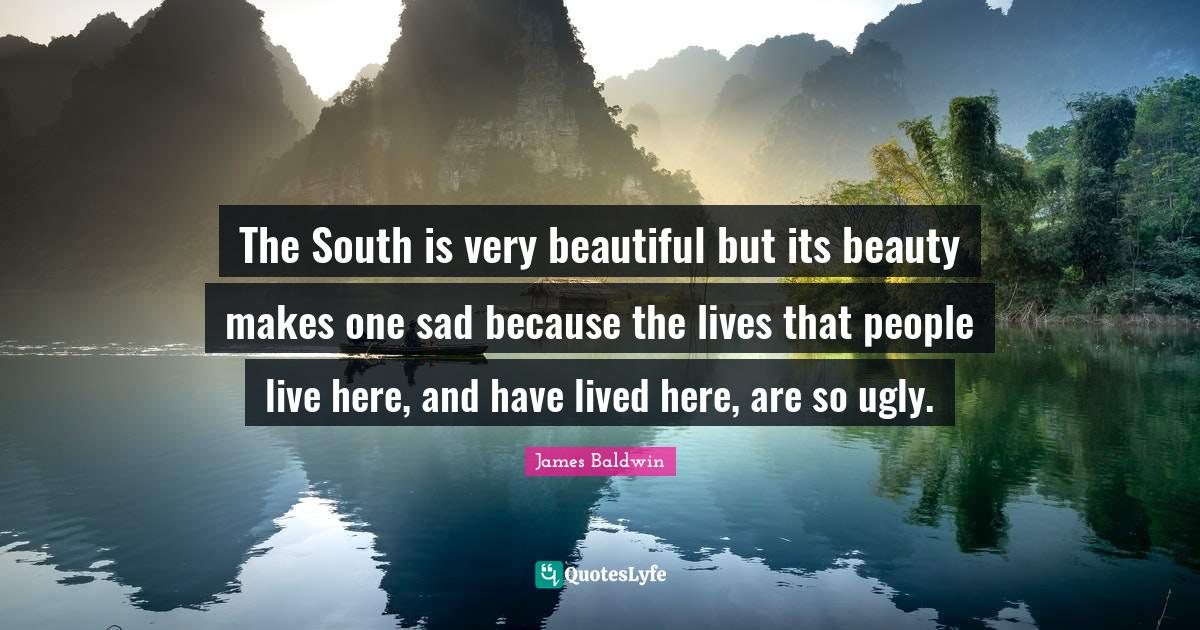 James Baldwin Quotes: The South is very beautiful but its beauty makes one sad because the lives that people live here, and have lived here, are so ugly.