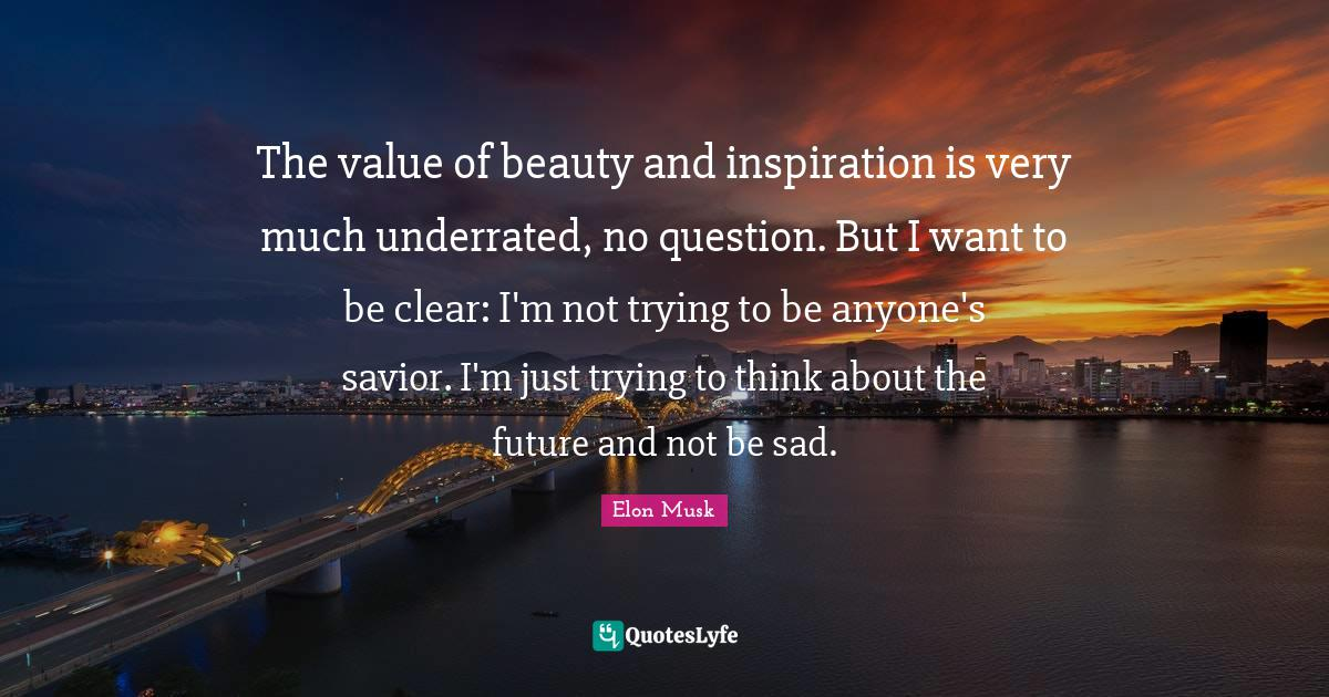 Elon Musk Quotes: The value of beauty and inspiration is very much underrated, no question. But I want to be clear: I'm not trying to be anyone's savior. I'm just trying to think about the future and not be sad.