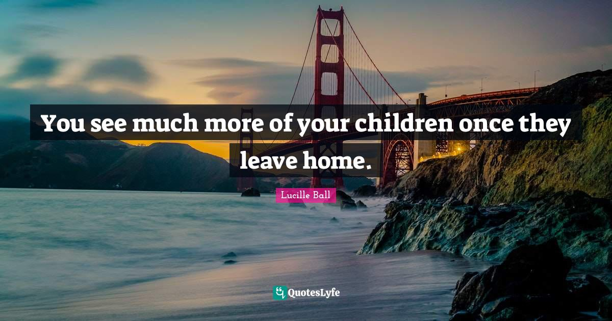 Lucille Ball Quotes: You see much more of your children once they leave home.