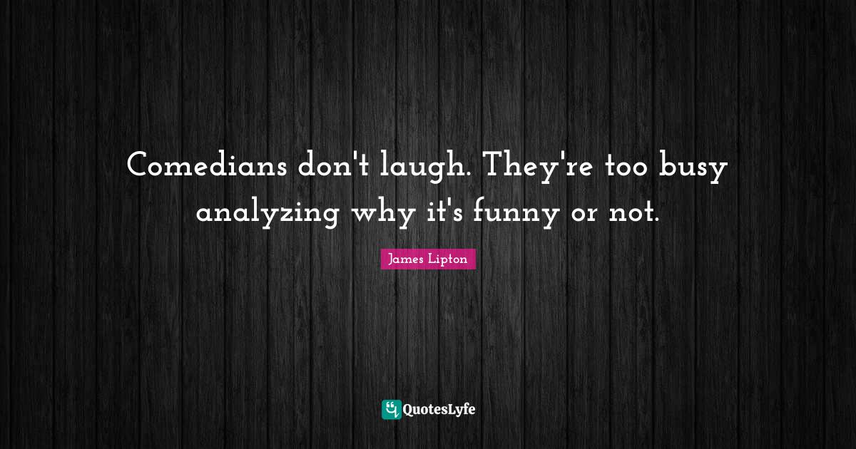 James Lipton Quotes: Comedians don't laugh. They're too busy analyzing why it's funny or not.